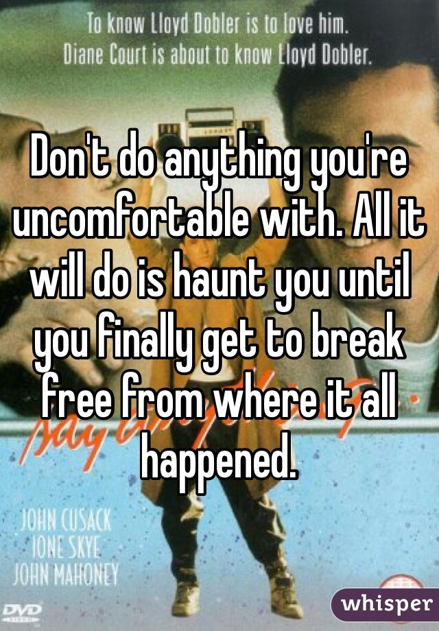Don't do anything you're uncomfortable with. All it will do is haunt you until you finally get to break free from where it all happened.