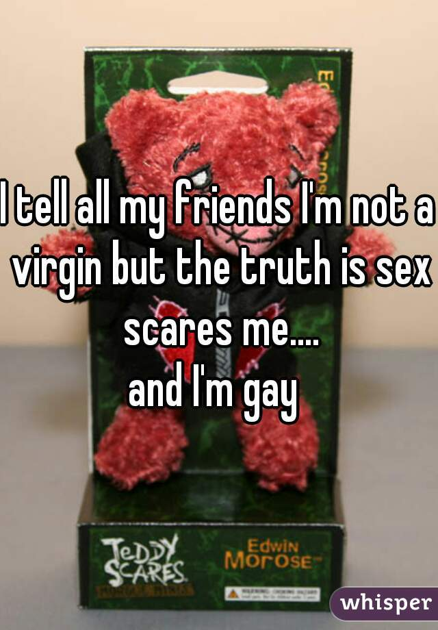 I tell all my friends I'm not a virgin but the truth is sex scares me.... and I'm gay