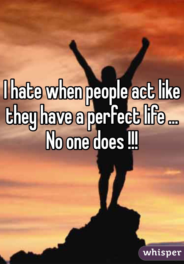 I hate when people act like they have a perfect life ... No one does !!!