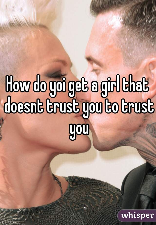 How do yoi get a girl that doesnt trust you to trust you