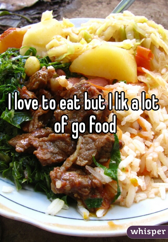 I love to eat but I lik a lot of go food