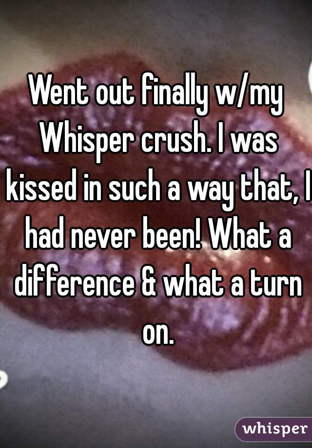 Went out finally w/my Whisper crush. I was kissed in such a way that, I had never been! What a difference & what a turn on.