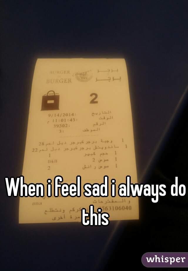When i feel sad i always do this