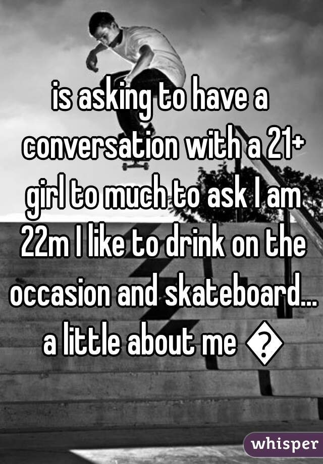 is asking to have a conversation with a 21+ girl to much to ask I am 22m I like to drink on the occasion and skateboard… a little about me 😝
