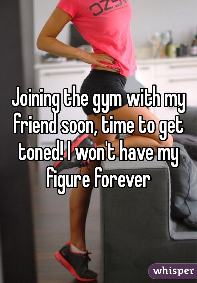 Joining the gym with my friend soon, time to get toned! I won't have my figure forever