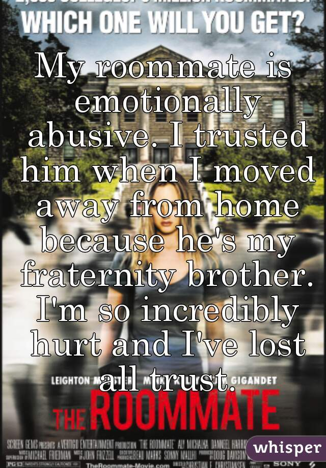 My roommate is emotionally abusive. I trusted him when I moved away from home because he's my fraternity brother. I'm so incredibly hurt and I've lost all trust.