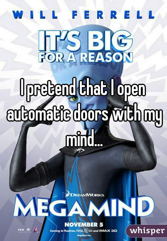I pretend that I open automatic doors with my mind...