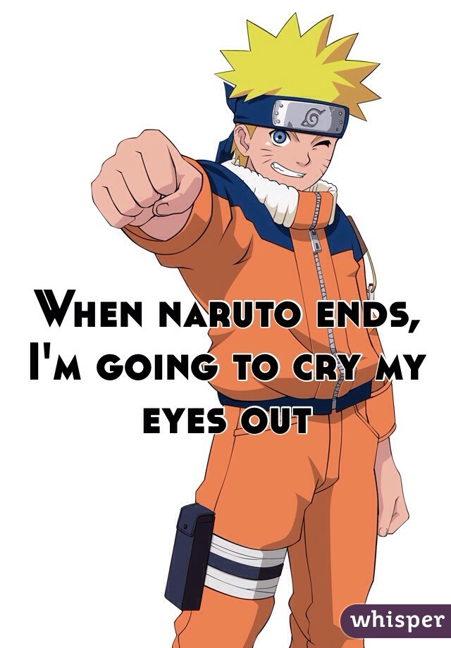 When naruto ends, I'm going to cry my eyes out