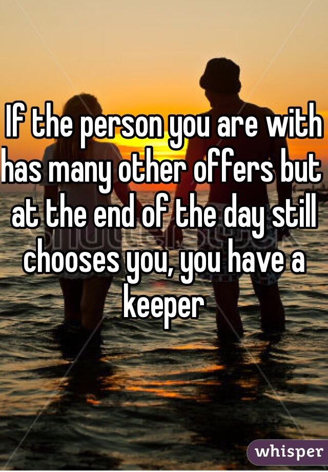 If the person you are with has many other offers but at the end of the day still chooses you, you have a keeper