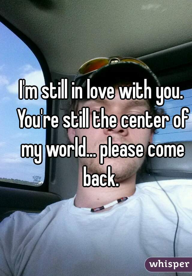 I'm still in love with you. You're still the center of my world... please come back.