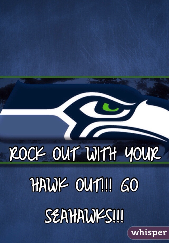 ROCK OUT WITH YOUR HAWK OUT!!! GO SEAHAWKS!!!