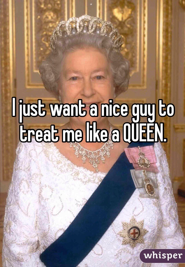 I just want a nice guy to treat me like a QUEEN.