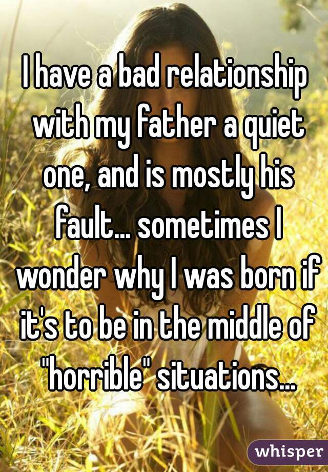 """I have a bad relationship with my father a quiet one, and is mostly his fault... sometimes I wonder why I was born if it's to be in the middle of """"horrible"""" situations..."""