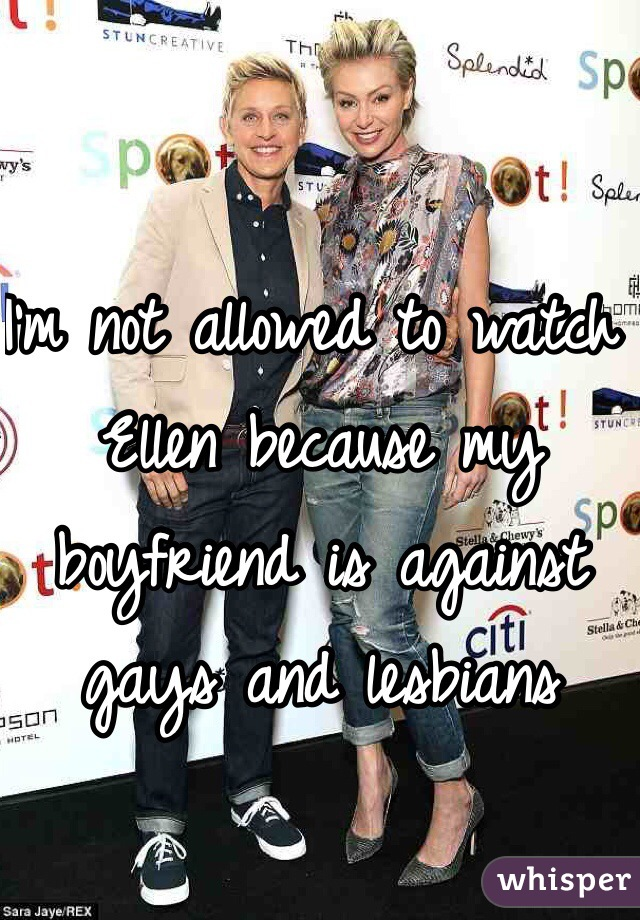 I'm not allowed to watch Ellen because my boyfriend is against gays and lesbians