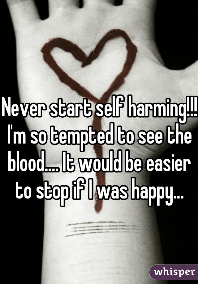 Never start self harming!!! I'm so tempted to see the blood.... It would be easier to stop if I was happy...