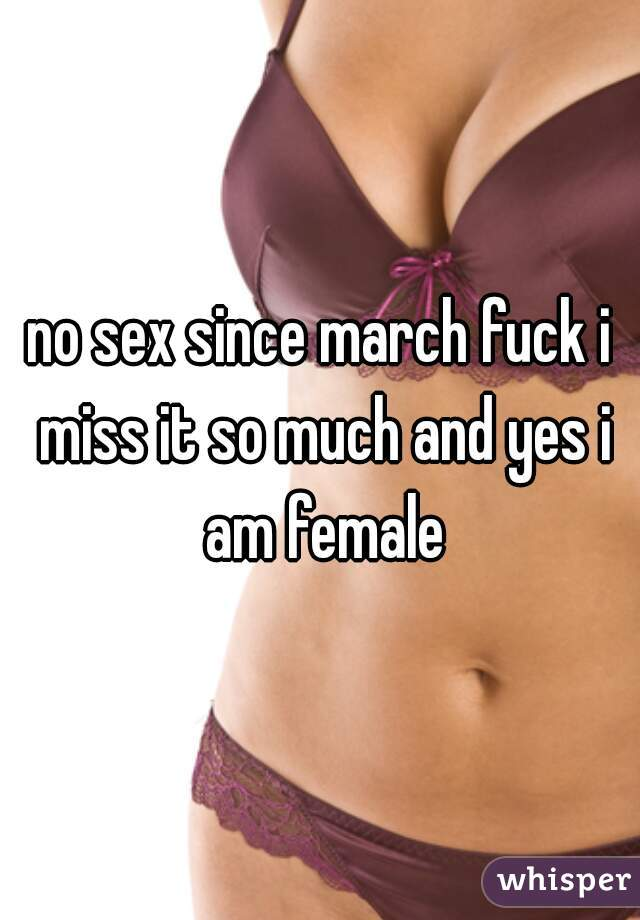no sex since march fuck i miss it so much and yes i am female