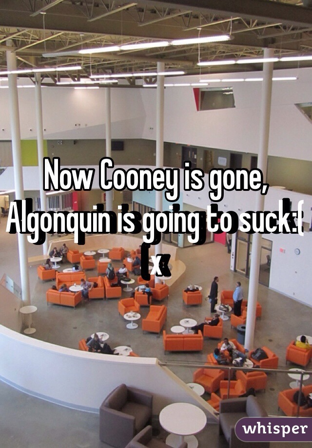 Now Cooney is gone, Algonquin is going to suck:( x