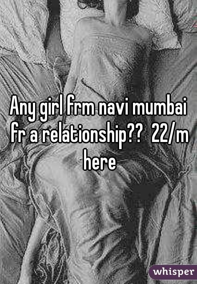 Any girl frm navi mumbai fr a relationship??  22/m here