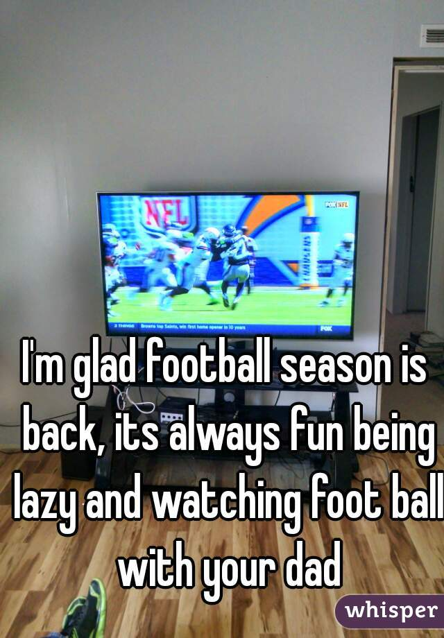 I'm glad football season is back, its always fun being lazy and watching foot ball with your dad