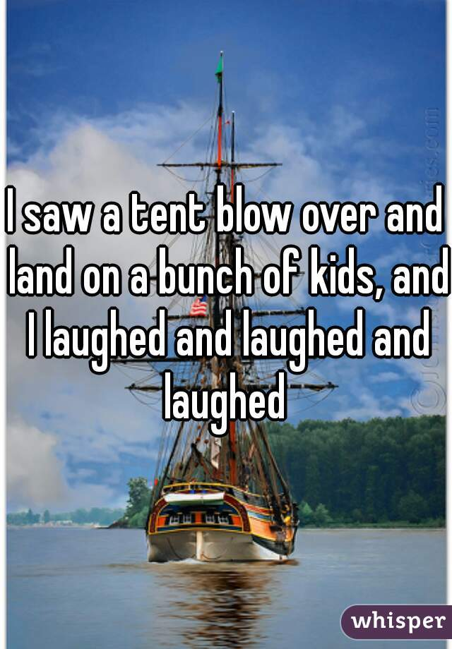 I saw a tent blow over and land on a bunch of kids, and I laughed and laughed and laughed