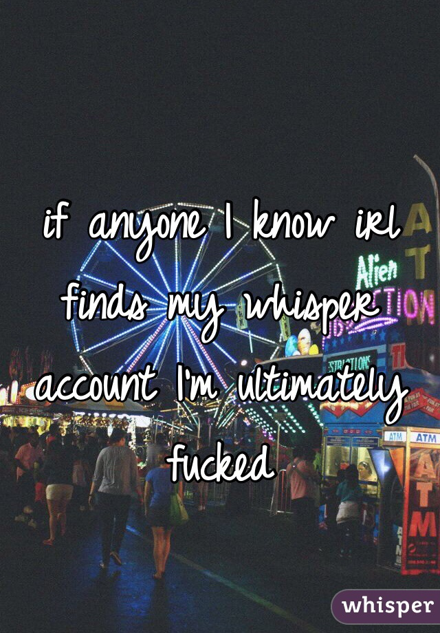 if anyone I know irl finds my whisper account I'm ultimately fucked