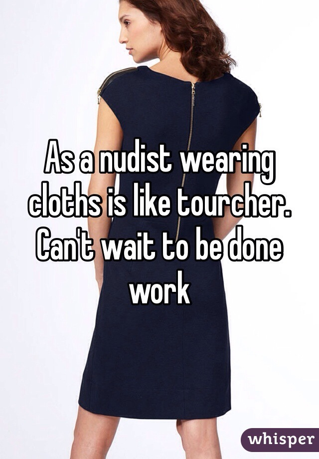 As a nudist wearing cloths is like tourcher. Can't wait to be done work
