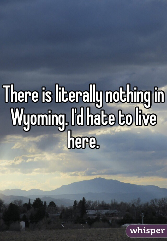 There is literally nothing in Wyoming. I'd hate to live here.
