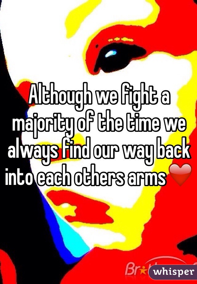 Although we fight a majority of the time we always find our way back into each others arms❤️