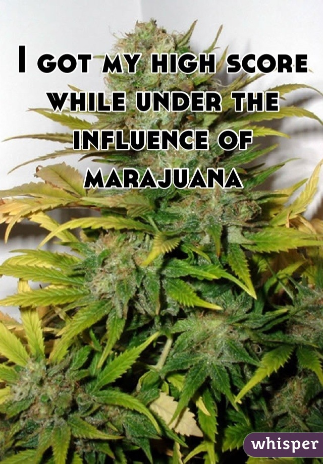 I got my high score while under the influence of marajuana