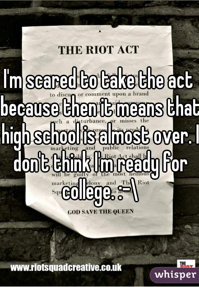 I'm scared to take the act because then it means that high school is almost over. I don't think I'm ready for college. :-\