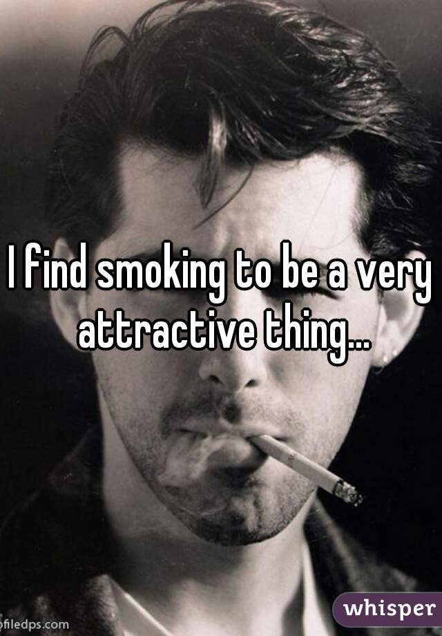 I find smoking to be a very attractive thing...