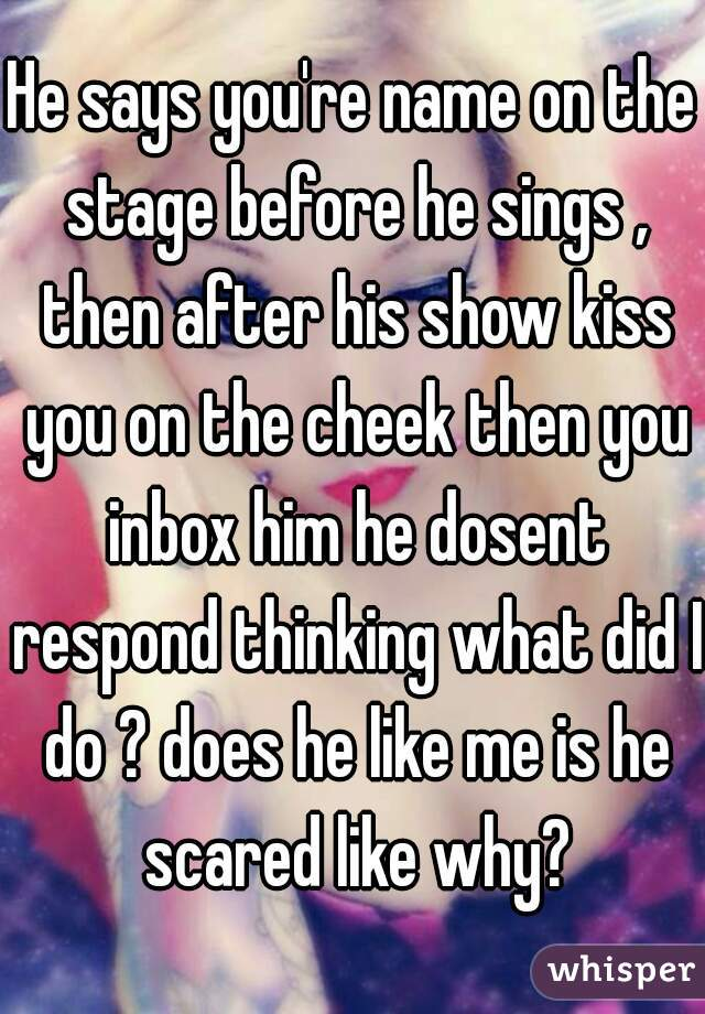 He says you're name on the stage before he sings , then after his show kiss you on the cheek then you inbox him he dosent respond thinking what did I do ? does he like me is he scared like why?