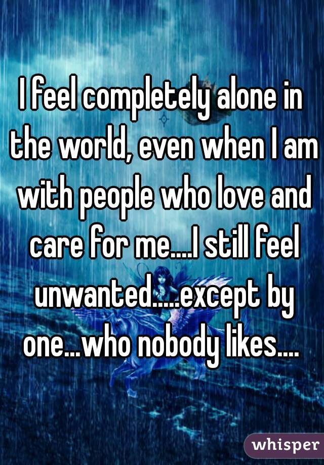 I feel completely alone in the world, even when I am with people who love and care for me....I still feel unwanted.....except by one...who nobody likes....