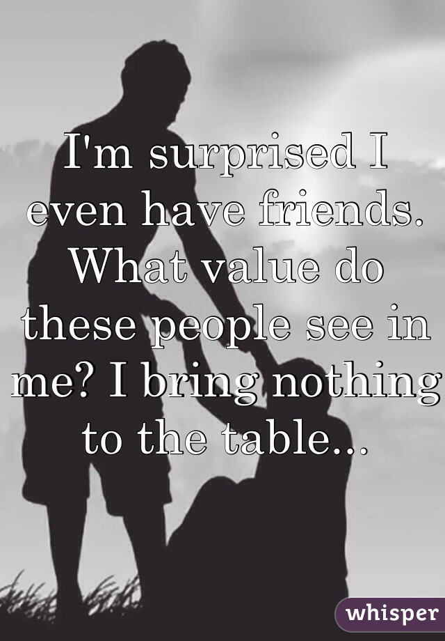 I'm surprised I even have friends. What value do these people see in me? I bring nothing to the table...