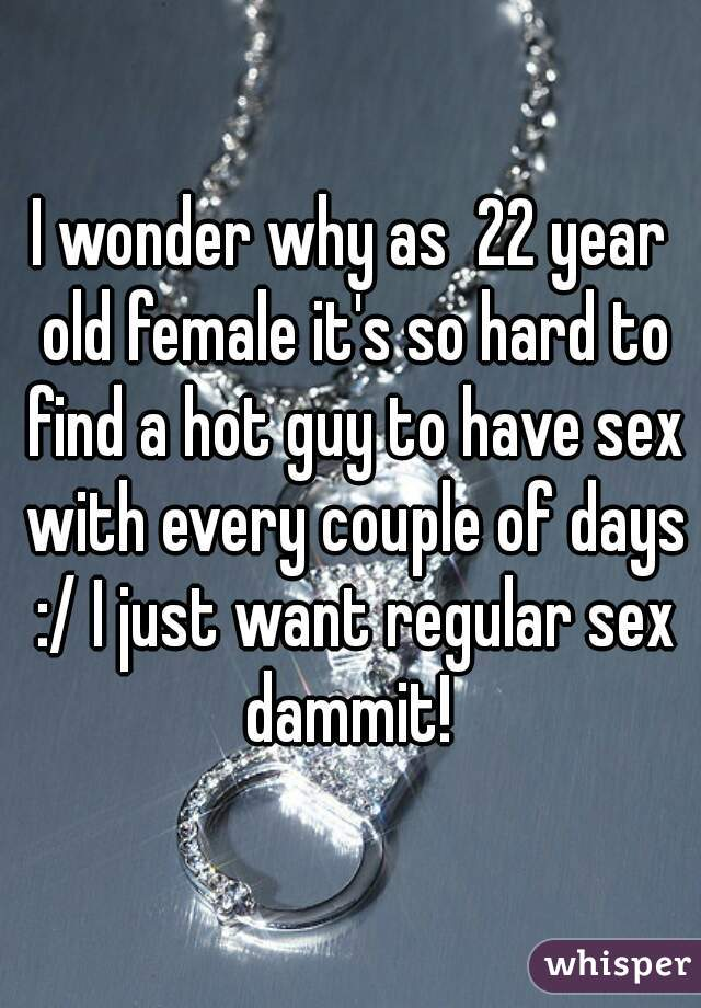 I wonder why as  22 year old female it's so hard to find a hot guy to have sex with every couple of days :/ I just want regular sex dammit!