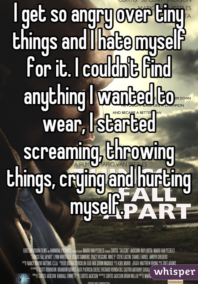 I get so angry over tiny things and I hate myself for it. I couldn't find anything I wanted to wear, I started screaming, throwing things, crying and hurting myself.