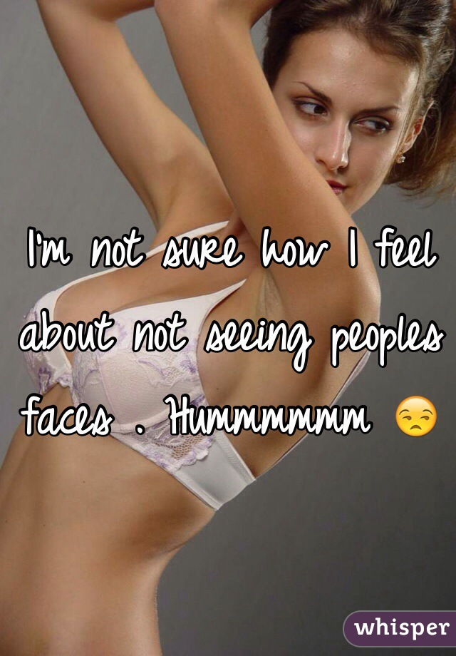 I'm not sure how I feel about not seeing peoples faces . Hummmmmm 😒