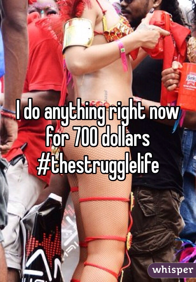 I do anything right now for 700 dollars #thestrugglelife