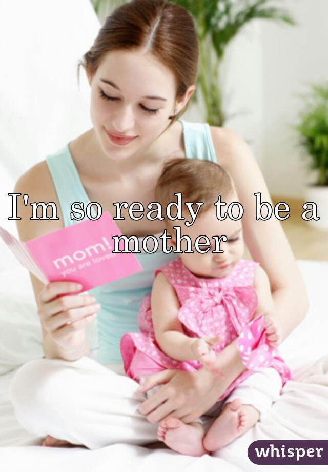 I'm so ready to be a mother