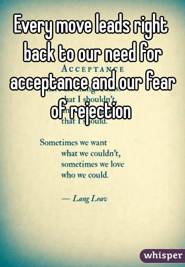 Every move leads right back to our need for acceptance and our fear of rejection