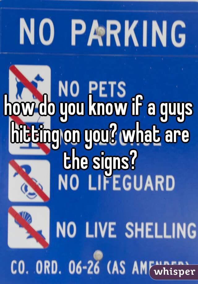 how do you know if a guys hitting on you? what are the signs?