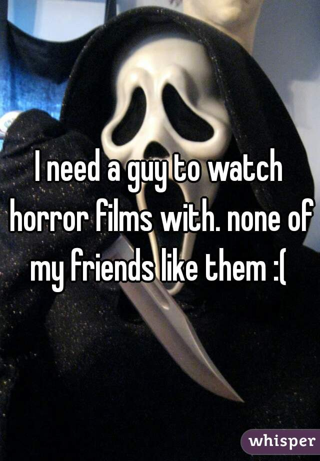 I need a guy to watch horror films with. none of my friends like them :(