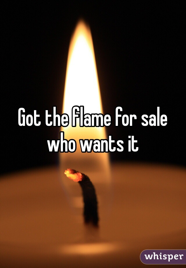 Got the flame for sale who wants it