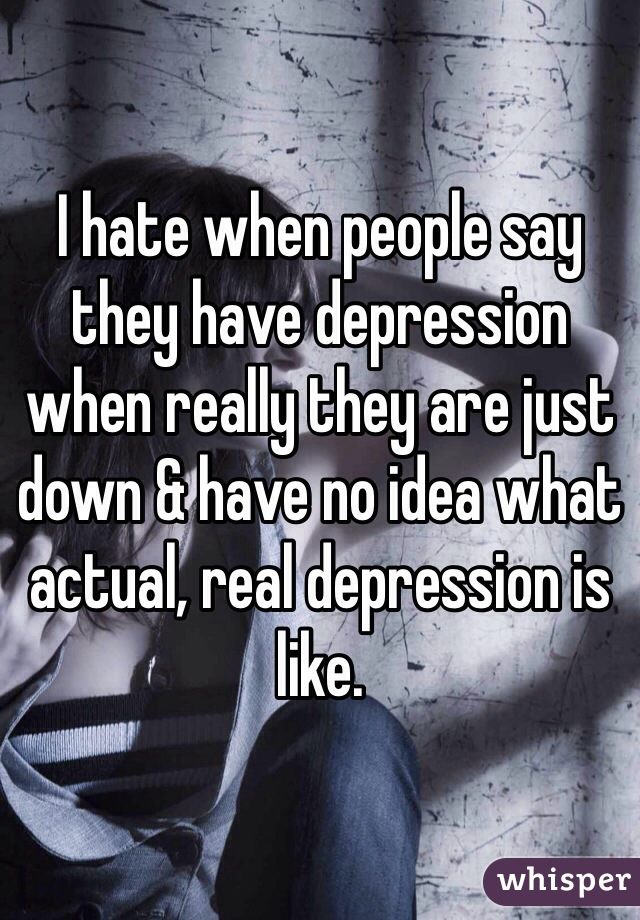I hate when people say they have depression when really they are just down & have no idea what actual, real depression is like.