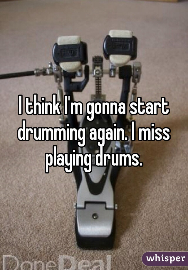 I think I'm gonna start drumming again. I miss playing drums.