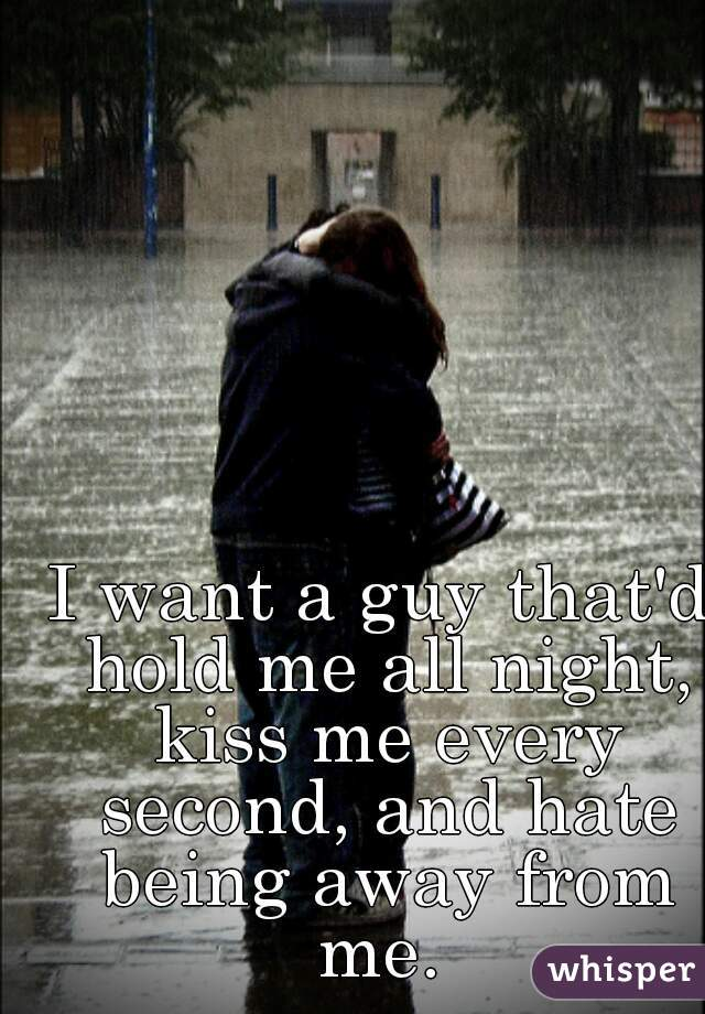 I want a guy that'd hold me all night, kiss me every second, and hate being away from me.