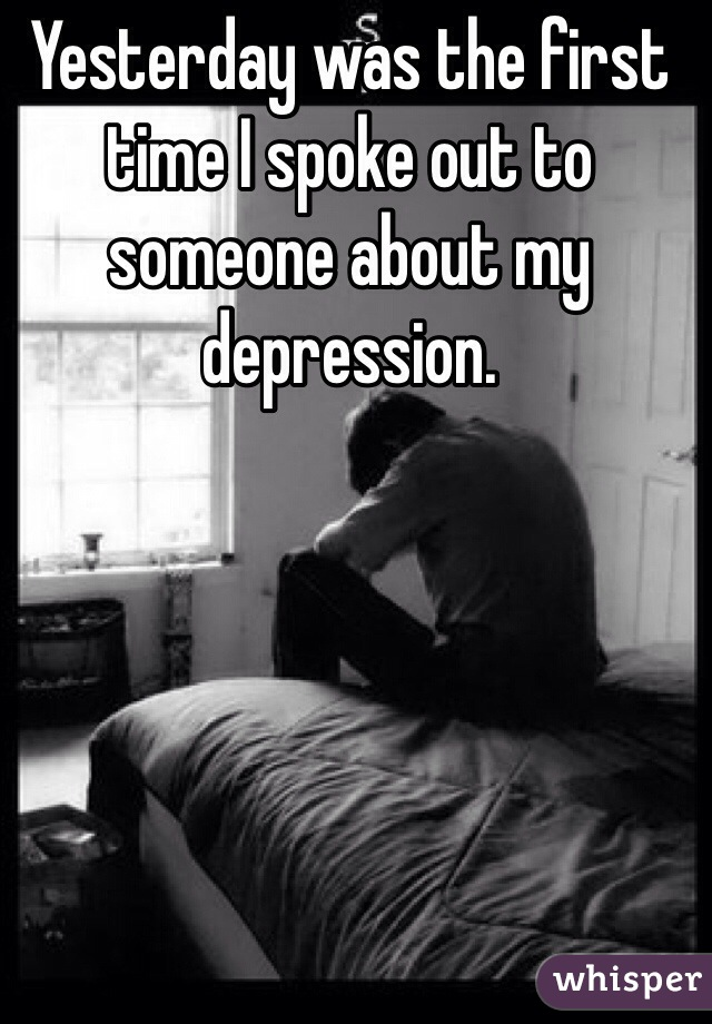 Yesterday was the first time I spoke out to someone about my depression.