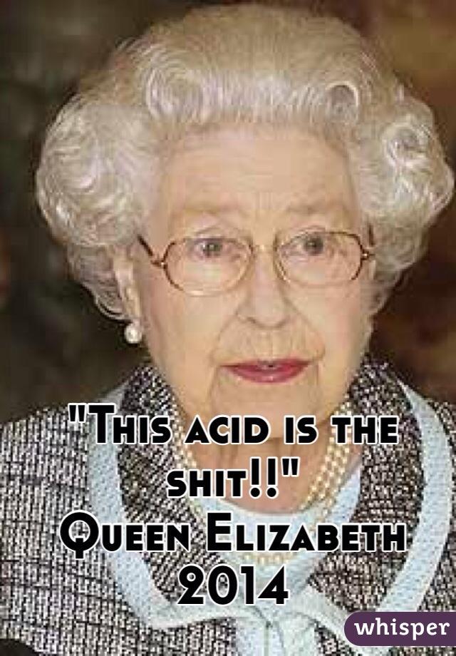 """This acid is the shit!!""  Queen Elizabeth 2014"