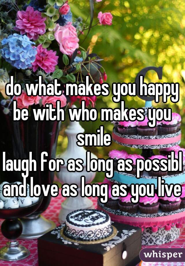 🙈 do what makes you happy be with who makes you smile laugh for as long as possible and love as long as you live