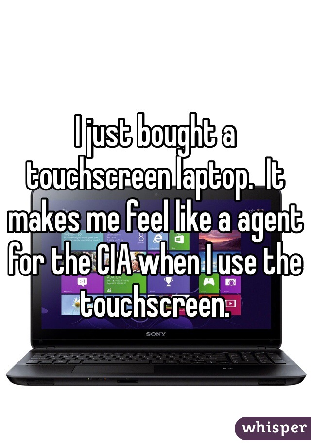 I just bought a touchscreen laptop.  It makes me feel like a agent for the CIA when I use the touchscreen.
